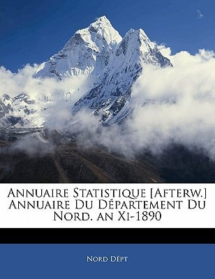Annuaire Statistique [Afterw.] Annuaire Du Dpartement Du Nord. an XI-1890 book written by Dpt, Nord
