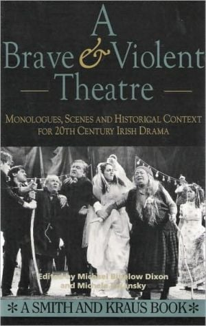 Brave & Violent Theatre: Monologues, Scenes and Critical Context from 20th Century Irish Drama book written by Michael Bigelow Dixon