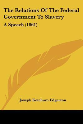 The Relations of the Federal Government to Slavery: A Speech (1861) written by Edgerton, Joseph Ketchum