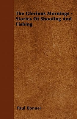 The Glorious Mornings - Stories of Shooting and Fishing written by Paul Bonner