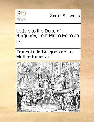 Letters to the Duke of Burgundy, from MR de Fnelon ... written by Fran?ois de Salignac de La Mo F?nelon , Fnelon, Franois De Salignac De La Mo