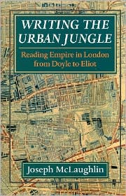 Writing the Urban Jungle: Reading Empire in London from Doyle to Eliot book written by Joseph McLaughlin