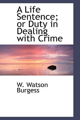 A Life Sentence; Or Duty in Dealing with Crime book written by Burgess, W. Watson