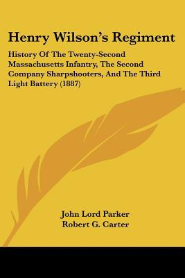 Henry Wilson's Regiment: History Of The Twenty-Second Massachusetts Infantry, The Second Com... written by John Lord Parker
