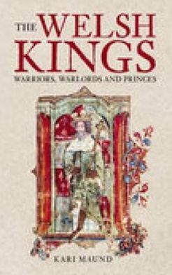 Welsh Kings, Native Rulers of Wales book written by Kari L. Maund