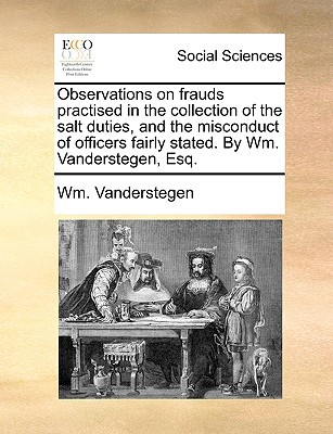 Observations on Frauds Practised in the Collection of the Salt Duties, and the Misconduct of Officers Fairly Stated. by Wm. Vanderstegen, Esq. written by Vanderstegen, Wm