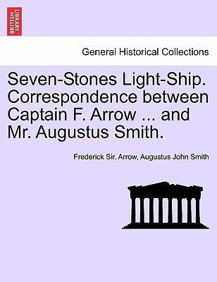 Seven-Stones Light-Ship. Correspondence Between Captain F. Arrow ... and Mr. Augustus Smith. book written by Frederick Sir. Arrow, Augustus John Smith , Arrow, Frederick Sir , Smith, Augustus John