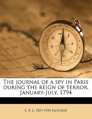 The Journal of a Spy in Paris During the Reign of Terror, January-July, 1794 book written by Fletcher, C. R. L. 1857