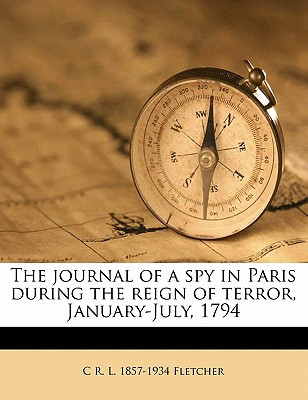 The Journal of a Spy in Paris During the Reign of Terror, January-July, 1794 written by Fletcher, C. R. L. 1857