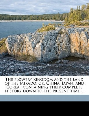 The Flowery Kingdom and the Land of the Mikado, Or, China, Japan, and Corea: Containing Their Complete History Down to the Present Time ... book written by Northrop, Henry Davenport , Young, John Russell