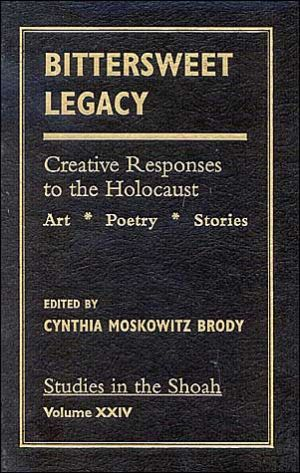 Bittersweet Legacy: Creative Responses to the Holocaust: Art, Poetry, Stories, Vol. 24 book written by Cynthia Moskowitz Brody