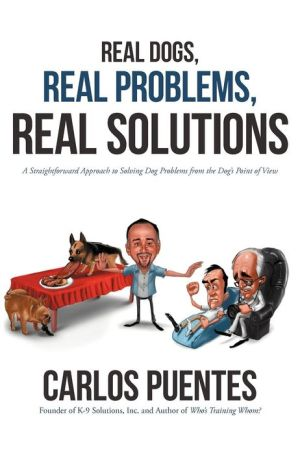 Real Dogs, Real Problems, Real Solutions: A Straightforward Approach to Solving Dog Problems from the Dog's Point of View written by Carlos Puentes