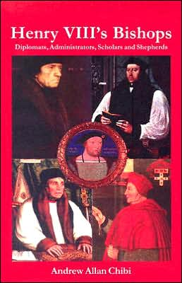 Henry VIII's Bishops: Diplomats, Administrators, Scholars and Shepherds book written by Andrew A Chibi