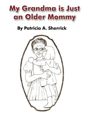 My Grandma Is Just an Older Mommy book written by Patricia A. Sherrick