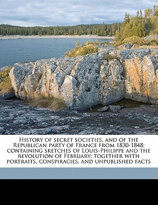 History of Secret Societies, and of the Republican Party of France from 1830-1848; Containing Sketches of Louis-Philippe and the Revolution of Februar book written by Phelps, J. W. 1813-1885 , La Hodde, Lucien De Ca 1808-Ca 1865