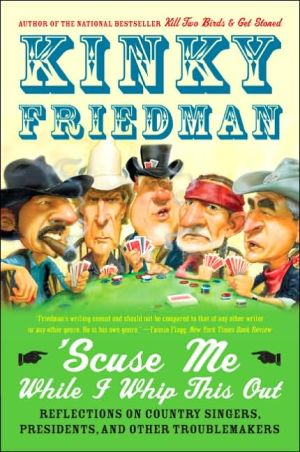 'Scuse Me while I Whip This Out: Reflections on Country Singers, Presidents, and Other Troublemakers book written by Kinky Friedman