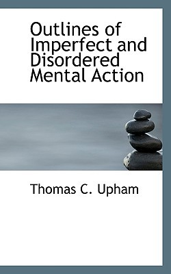Outlines of Imperfect and Disordered Mental Action book written by Upham, Thomas C.