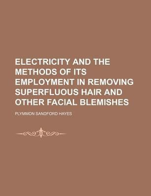 Electricity and the Methods of Its Employment in Removing Superfluous Hair and Other Facial Blemishes book written by Hayes, Plymmon Sandford
