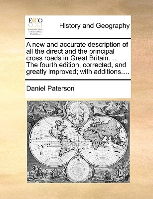 A   New and Accurate Description of All the Direct and the Principal Cross Roads in Great Britain. ... the Fourth Edition, Corrected, and Greatly Impr book written by Paterson, Daniel