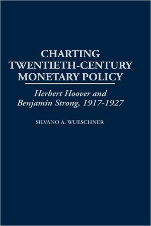 Charting Twentieth-Century Monetary Policy: Herbert Hoover and Benjamin Strong, 1917-1927, Vol. 210 book written by Silvano A. Wueschner