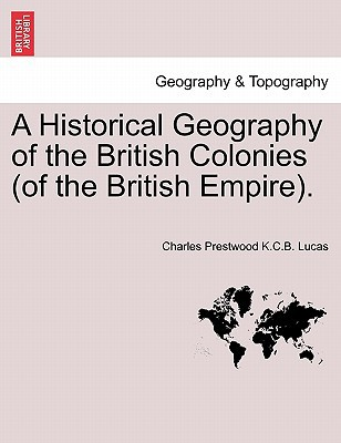 A Historical Geography of the British Colonies (of the British Empire). written by Charles Prestwood K. C. B. Lucas