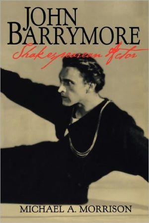John Barrymore, Shakespearean Actor book written by Michael A. Morrison