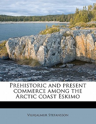 Prehistoric and Present Commerce Among the Arctic Coast Eskimo book written by Stefansson, Vilhjalmur