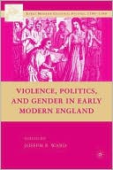 Violence, Politics, and Gender in Early Modern England book written by Joseph Patrick Ward