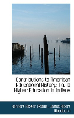 Contributions to American Educational History: No. 10 Higher Education in Indiana written by Herbert Baxter Adams