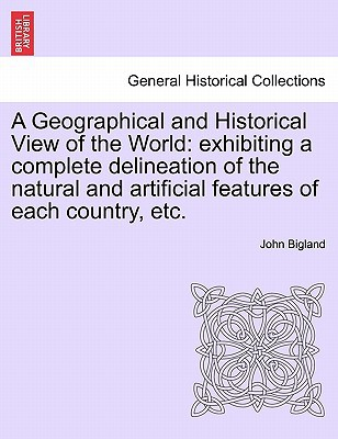 A Geographical and Historical View of the World: Exhibiting a Complete Delineation of the Natural and Artificial Features of Each Country, Etc. written by John Bigl&, Bigl&, John