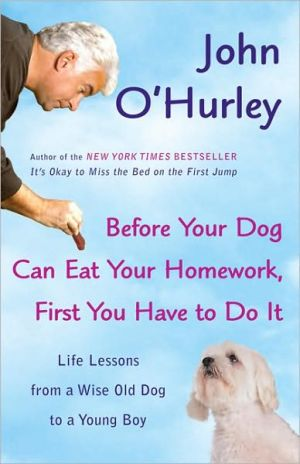 Before Your Dog Can Eat Your Homework, First You Have to Do It: Life Lessons from a Wise Old Dog to a Young Boy book written by John O'Hurley
