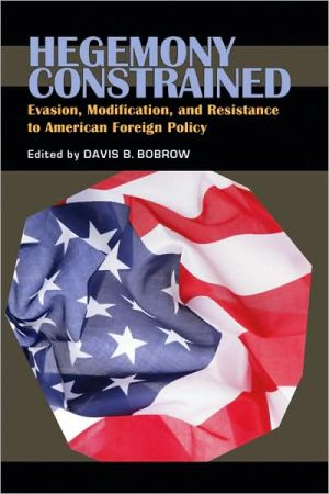 Hegemony Constrained: Evasion, Modification, and Resistance to American Foreign Policy book written by Davis B. Bobrow