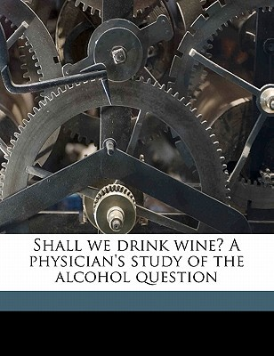 Shall We Drink Wine? a Physician's Study of the Alcohol Question book written by Madden, John