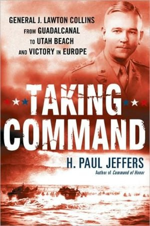 Taking Command: General J. Lawton Collins from Guadalcanal to Utah Beach and Victory in Europe book written by H. Paul Jeffers