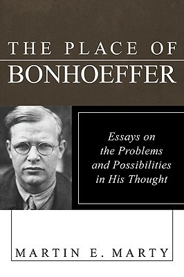 The Place of Bonhoeffer: Problems and Possibilities in His Thought written by Marty, Martin E. , Berger, Peter , Forell, George