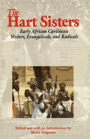 The Hart Sisters: Early African Caribbean Writers, Evangelicals, and Radicals book written by Moira Ferguson