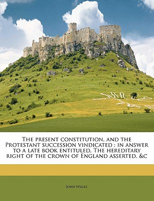 The Present Constitution, and the Protestant Succession Vindicated: In Answer to a Late Book Entituled, the Hereditary Right of the Crown of England A book written by Willes, John