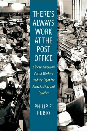 There's Always Work at the Post Office: African American Postal Workers and the Fight for Jobs, Justice, and Equality book written by Philip F. Rubio