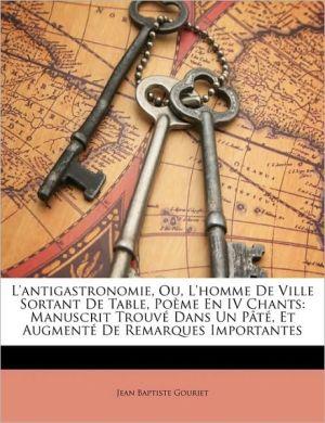 L'Antigastronomie, Ou, L'Homme De Ville Sortant De Table, Poeme En Iv Chants book written by Jean Baptiste Gouriet
