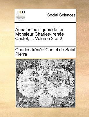 Annales Politiques de Feu Monsieur Charles-Irene Castel, ... Volume 2 of 2 written by Saint Pierre, Charles Irne Castel De
