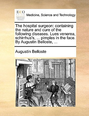 The Hospital Surgeon: Containing the Nature and Cure of the Following Diseases. Lues Venerea, Schirrhus's, ... Pimples in the Face. by Augus written by Belloste, Augustin