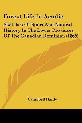 Forest Life In Acadie: Sketches Of Sport And Natural History In The Lower Provinces Of The C... written by Campbell Hardy