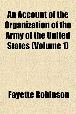 An Account of the Organization of the Army of the United States (Volume 1) book written by Robinson, Fayette