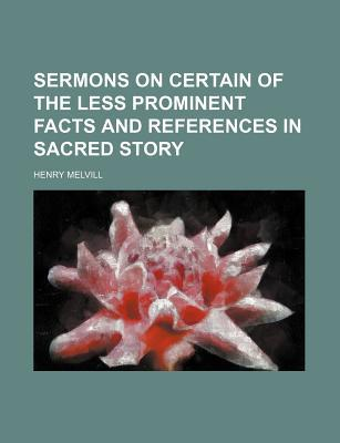 Sermons on Certain of the Less Prominent Facts and References in Sacred Story book written by Melvill, Henry