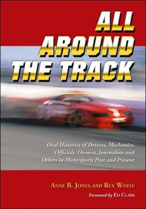 All Around the Track: Oral Histories of Drivers, Mechanics, Officials, Owners, Journalists and Others in Motorsports Past and Present written by Anne B. Jones