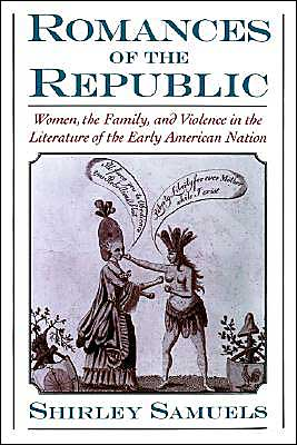 Romances of the Republic: Women, the Family, and Violence in the Literature of the Early American Nation book written by Shirley Samuels