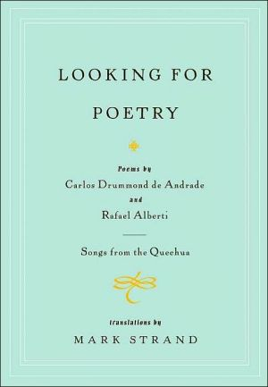 Looking for Poetry: Poems by Carlos Drummond de Andrade and Rafael Alberti and Songs from the Quechua book written by Mark Strand