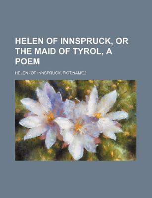 Helen of Innspruck, or the Maid of Tyrol, a Poem book written by Helen