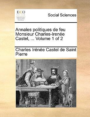 Annales Politiques de Feu Monsieur Charles-Irene Castel, ... Volume 1 of 2 written by Saint Pierre, Charles Irne Castel De