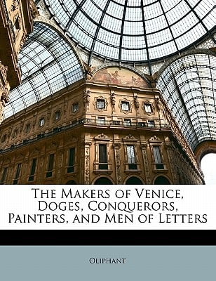 The Makers of Venice, Doges, Conquerors, Painters, and Men of Letters written by Oliphant